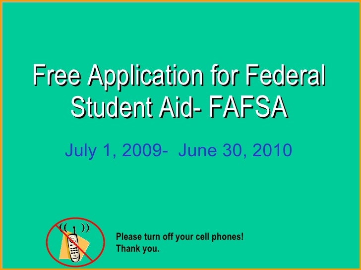 Free Application for Federal Student Aid-  FAFSA July 1, 2009-  June 30, 2010 Please turn off your cell phones!  Thank y...