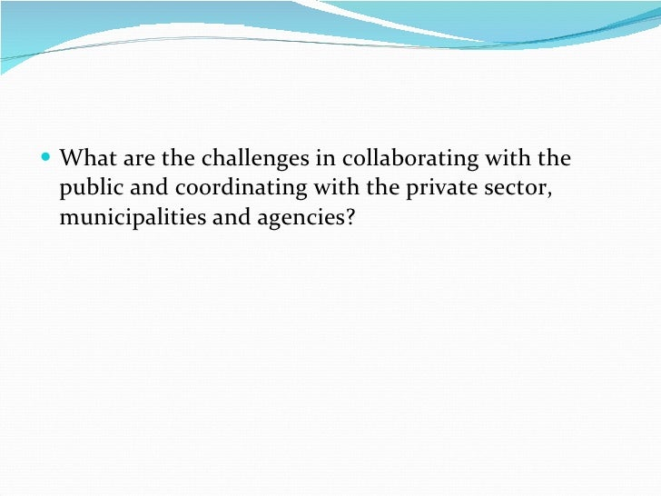 <ul><li>What are the challenges in collaborating with the public and coordinating with the private sector, municipalities ...