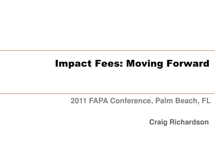 Impact Fees: Moving Forward  2011 FAPA Conference, Palm Beach, FL                      Craig Richardson