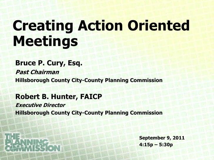 Creating Action OrientedMeetingsBruce P. Cury, Esq.Past ChairmanHillsborough County City-County Planning CommissionRobert ...