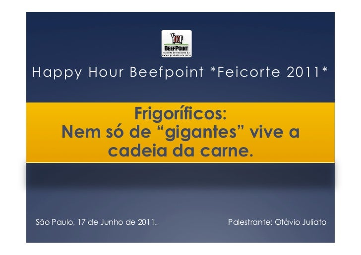 "Happy Hour Beefpoint *Feicorte 2011*             Frigoríficos:      Nem só de ""gigantes"" vive a          cadeia da carne.S..."