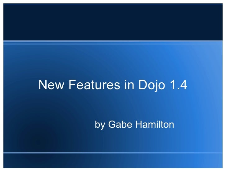 New Features in Dojo 1.4           by Gabe Hamilton