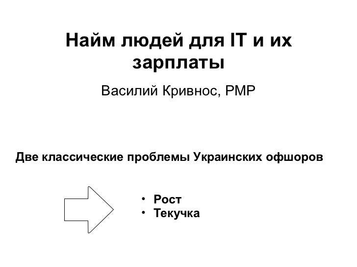 Найм людей для IT и их зарплаты Василий Кривнос, PMP Две классические проблемы Украинских офшоров <ul><ul><li>Рост </li></...