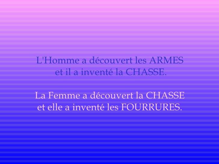 L'Homme a découvert les ARMES     et il a inventé la CHASSE.  La Femme a découvert la CHASSE et elle a inventé les FOURRUR...