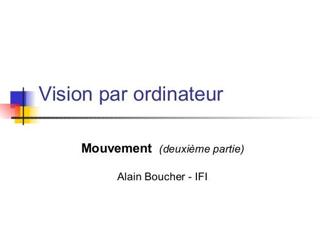 Vision par ordinateur Mouvement (deuxième partie) Alain Boucher - IFI