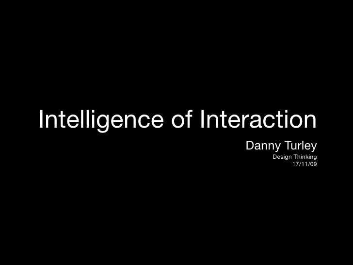 Intelligence of Interaction                     Danny Turley                         Design Thinking                      ...