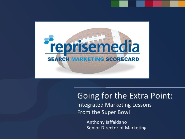 Going for the Extra Point: Integrated Marketing Lessons From the Super Bowl Anthony Iaffaldano Senior Director of Marketing