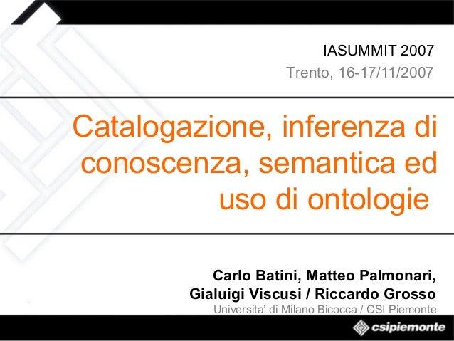 IASUMMIT 2007 Trento, 16-17/11/2007  Catalogazione, inferenza di conoscenza, semantica ed uso di ontologie Carlo Batini, M...