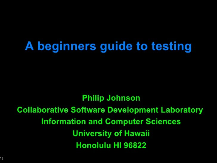 A beginners guide to testing Philip Johnson Collaborative Software Development Laboratory  Information and Computer Scienc...