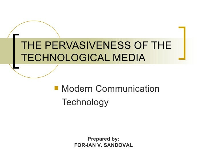 THE PERVASIVENESS OF THE TECHNOLOGICAL MEDIA          Modern Communication          Technology                  Prepared ...