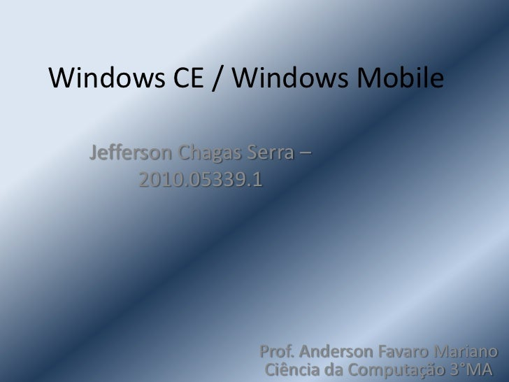 Windows CE / Windows Mobile<br />Jefferson Chagas Serra – 2010.05339.1<br />Prof. Anderson Favaro Mariano    Ciência da Co...