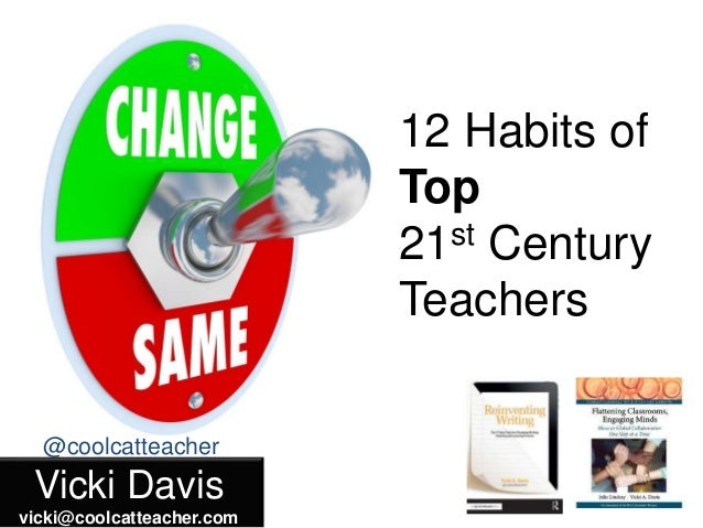 Vicki Davis vicki@coolcatteacher.com @coolcatteacher 12 Habits of Top 21st Century Teachers