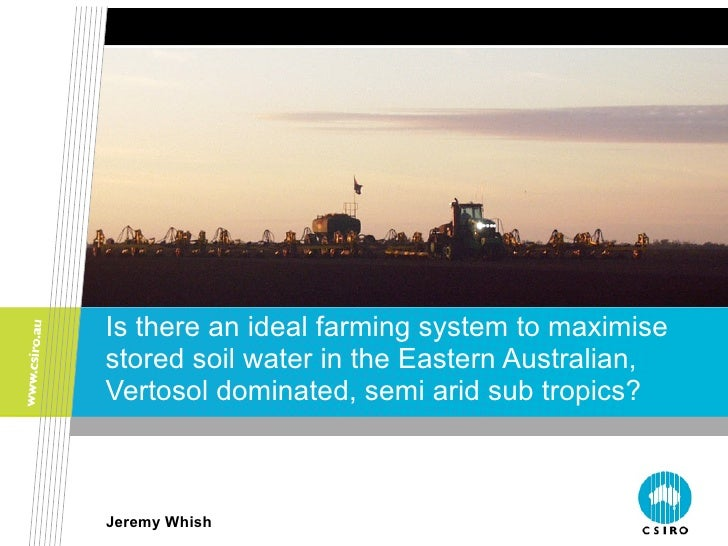 Is there an ideal farming system to maximise stored soil water in the Eastern Australian, Vertosol dominated, semi-arid sub tropics? Jeremy Whish