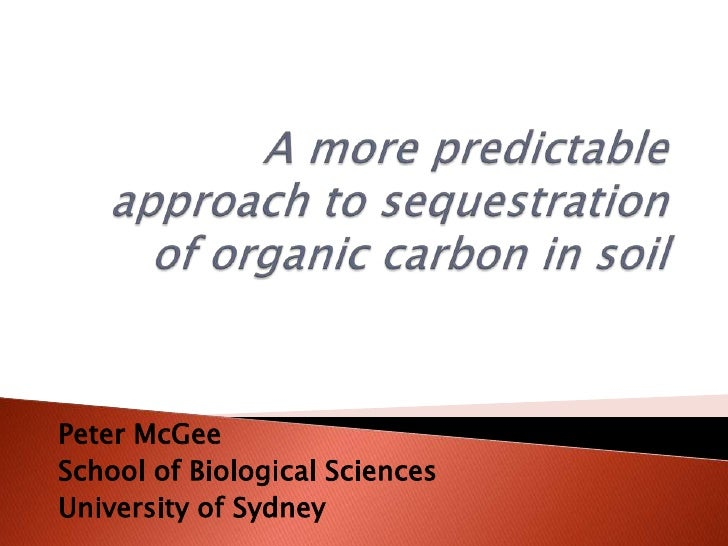 A more predictable approach to sequestration of organic carbon in soil. Peter McGee