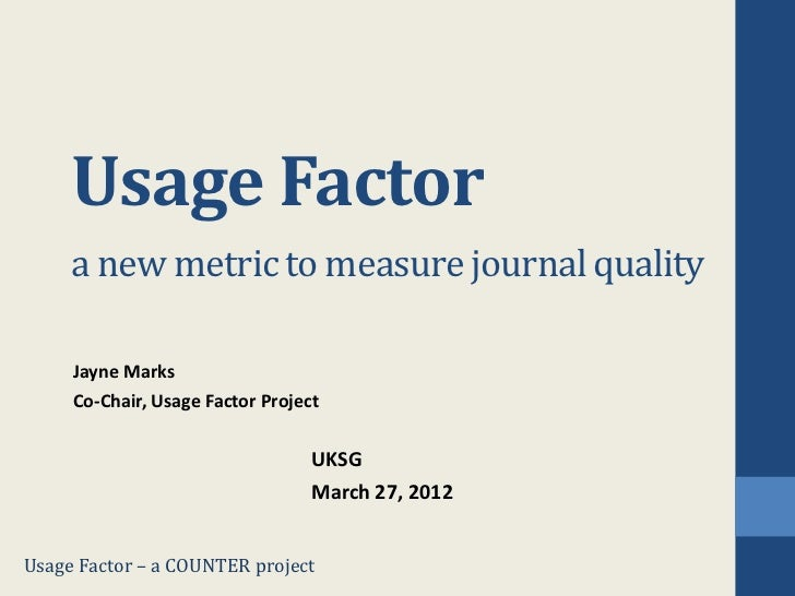 Usage Factor     a new metric to measure journal quality     Jayne Marks     Co-Chair, Usage Factor Project               ...