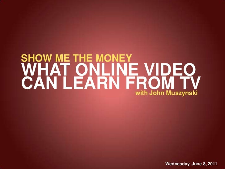 SHOW ME THE MONEY<br />WHAT ONLINE VIDEO <br />CAN LEARN FROM TV<br />with John Muszynski<br />Wednesday, June 8, 2011<br />