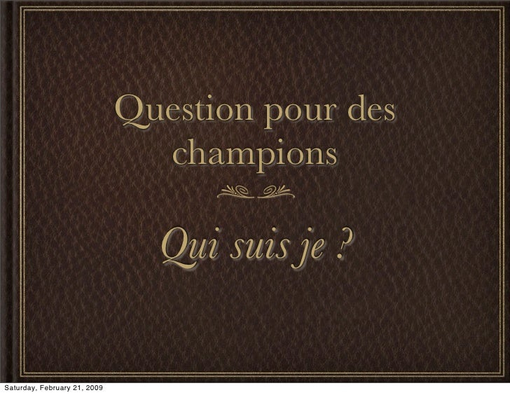 Question pour des                                 champions                                  Qui suis je ?  Saturday, Febr...