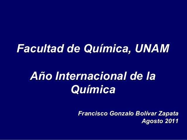 Facultad de Química, UNAM  Año Internacional de la         Química          Francisco Gonzalo Bolívar Zapata              ...