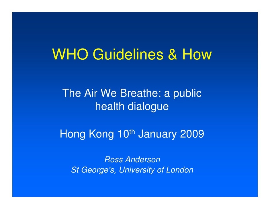 WHO Guidelines & How   The Air We Breathe: a public        health dialogue  Hong Kong 10th January 2009            Ross An...