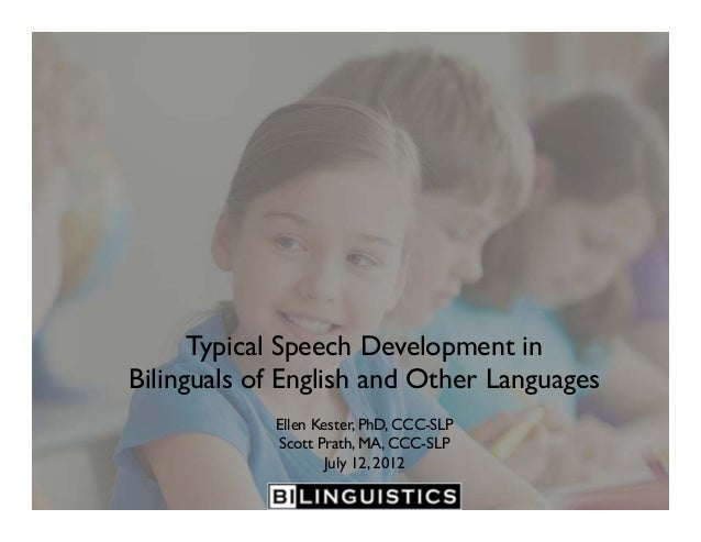 Typical Speech Development in Bilinguals of English and Other Languages Ellen Kester, PhD, CCC-SLP Scott Prath, MA, CCC-SL...