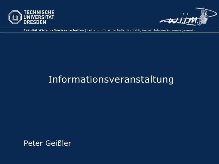Informationsveranstaltung <ul><li>Peter Geißler </li></ul>Fakultät Wirtschaftswissenschaften  | Lehrstuhl für Wirtschaftsi...