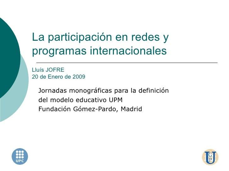 La participación en redes y programas internacionales Lluís JOFRE 20 de Enero de 2009 Jornadas monográficas para la defini...