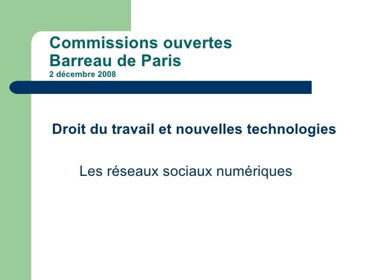 Commissions ouvertes  Barreau de Paris 2 décembre 2008 <ul><li>Droit du travail et nouvelles technologies </li></ul><ul><l...