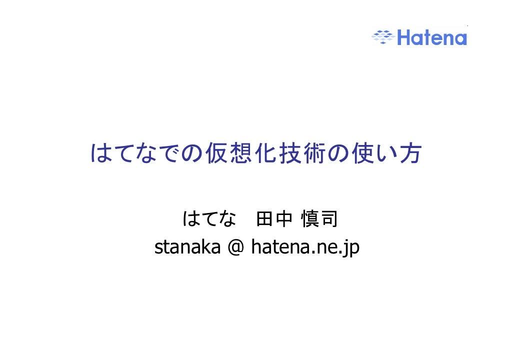 はてなでの仮想化技術の使い方       はてな 田中 慎司   stanaka @ hatena.ne.jp