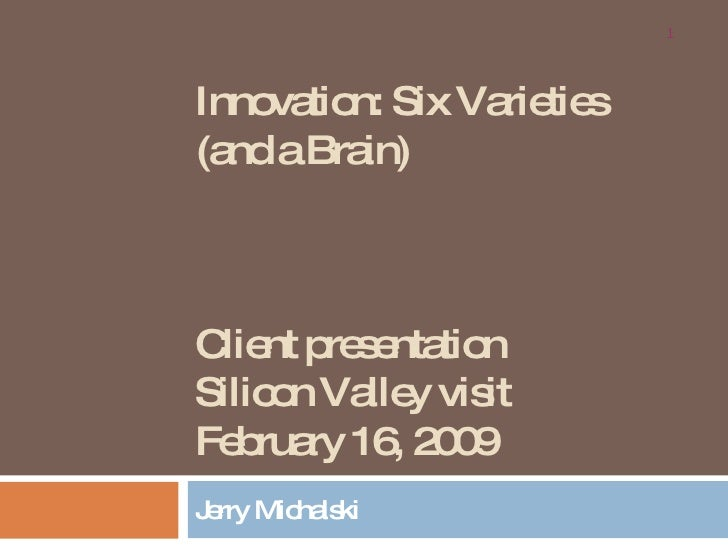 """Innovation: Six Varieties (and a Brain) Client presentation Silicon Valley visit February 16, 2009 Jerry Michalski """" Point..."""