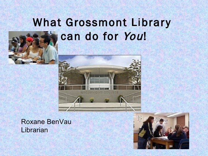 What Grossmont Library  can do for  You ! Roxane BenVau Librarian