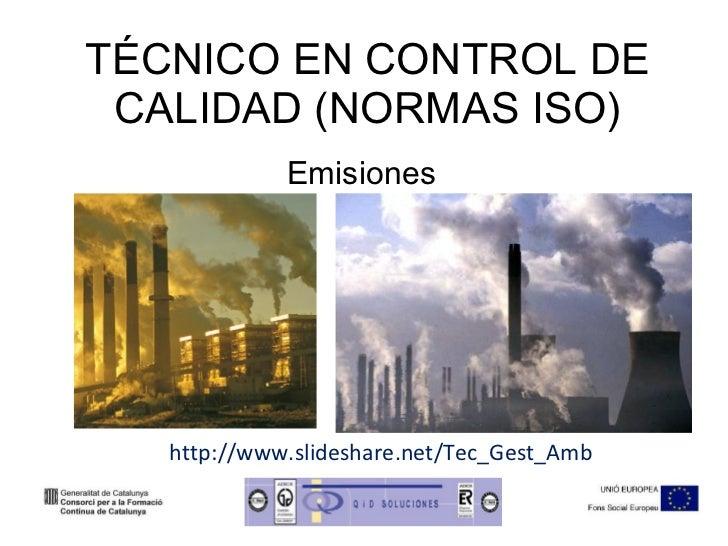 TÉCNICO EN CONTROL DE CALIDAD (NORMAS ISO) Emisiones http://www.slideshare.net/Tec_Gest_Amb