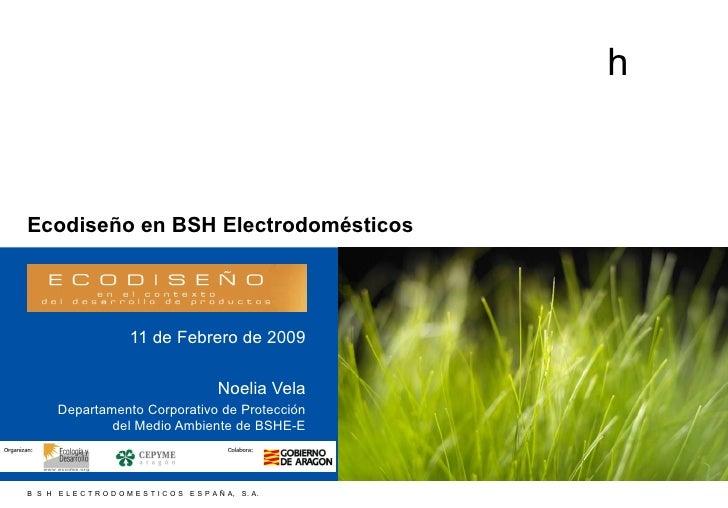 Ecodiseño en BSH Electrodomésticos 11 de Febrero de 2009 Noelia Vela Departamento Corporativo de Protección del Medio Ambi...