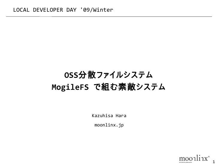 LOCAL DEVELOPER DAY '09/Winter                   OSS分散ファイルシステム            MogileFS で組む素敵システム                          Kazu...