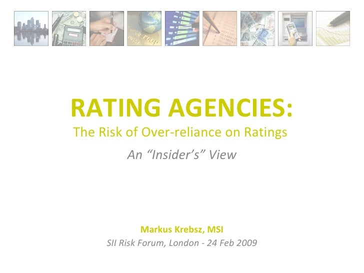 "RATING AGENCIES: The Risk of Over-reliance on Ratings  An ""Insider's"" View Markus Krebsz, MSI SII Risk Forum, London - 24 ..."