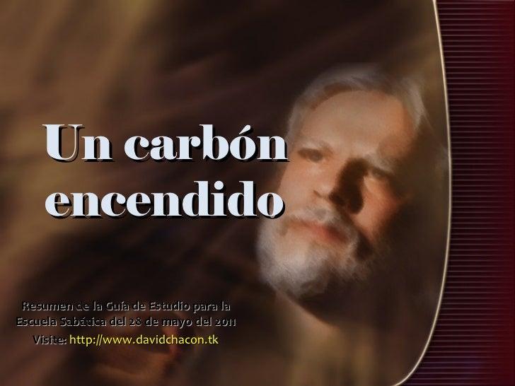 Un carbón encendido Resumen de la Guía de Estudio para la Escuela Sabática del 28 de mayo del 2011 Visite:   http://www.da...
