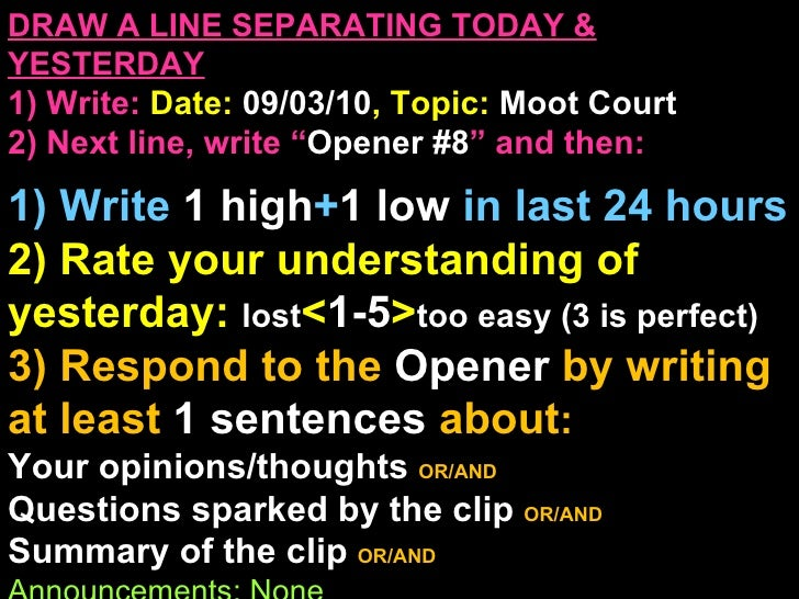 "DRAW A LINE SEPARATING TODAY & YESTERDAY 1) Write:   Date:  09/03/10 , Topic:  Moot Court 2) Next line, write "" Opener #8 ..."