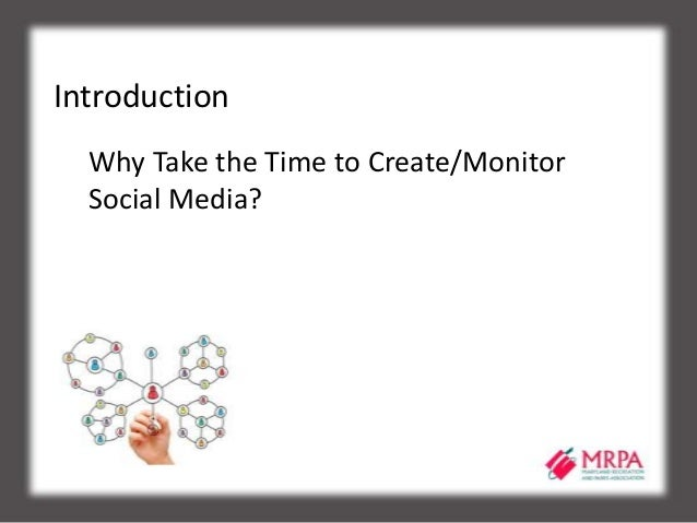 Introduction Why Take the Time to Create/Monitor Social Media?