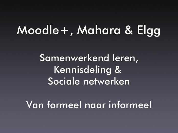 Moodle+, Mahara & Elgg     Samenwerkend leren,      Kennisdeling &     Sociale netwerken   Van formeel naar informeel
