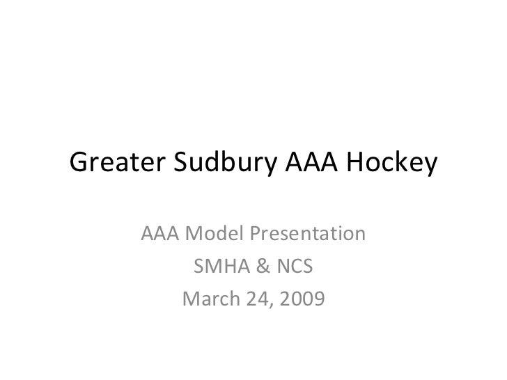 Greater Sudbury AAA Hockey AAA Model Presentation SMHA & NCS March 24, 2009