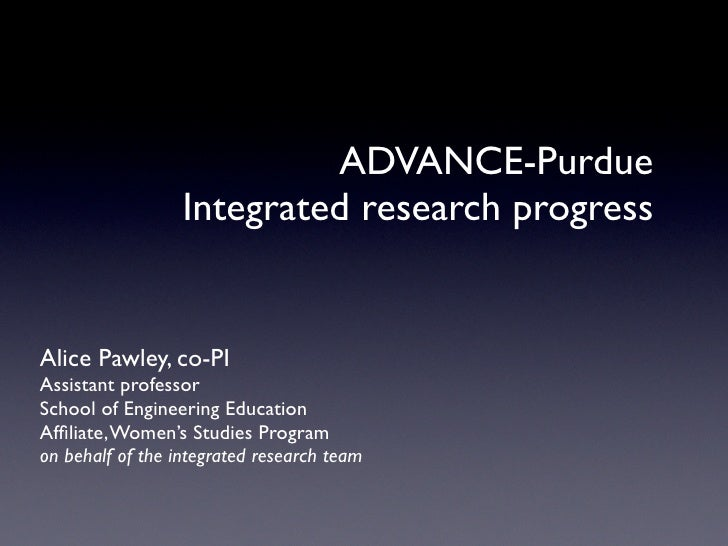 ADVANCE-Purdue                   Integrated research progress   Alice Pawley, co-PI Assistant professor School of Engineer...