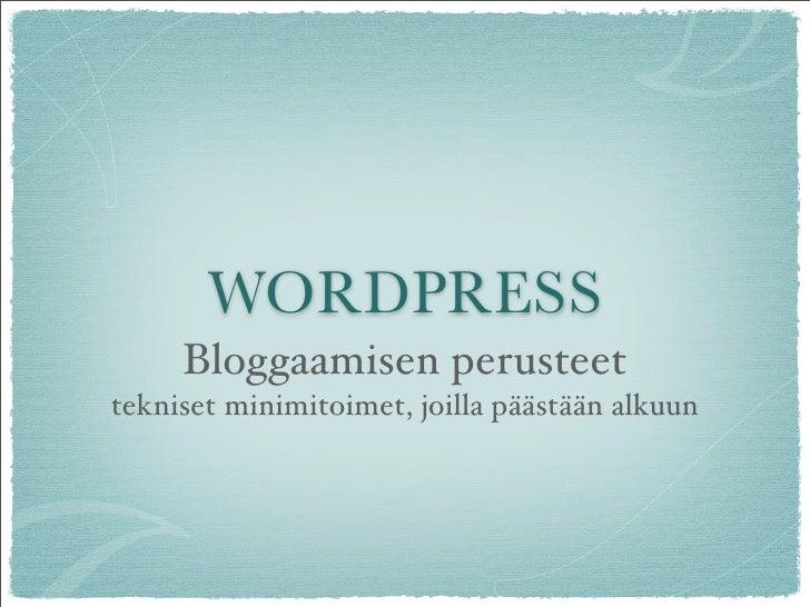 WORDPRESS      Bloggaamisen perusteet tekniset minimitoimet, joilla pääset alkuun