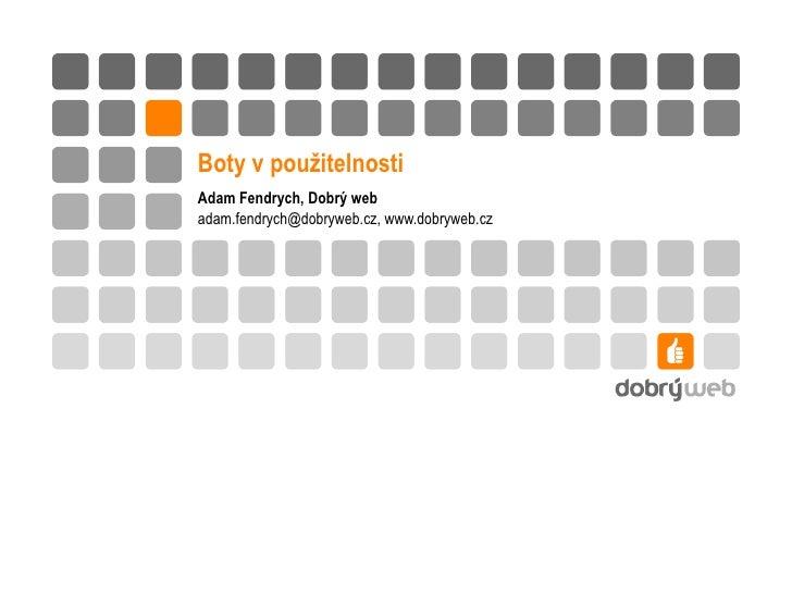 Boty v použitelnosti Adam Fendrych, Dobrý web adam.fendrych @dobryweb.cz, www.dobryweb.cz