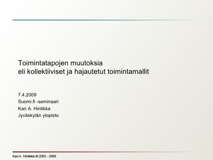 Toimintatapojen muutoksia eli kollektiiviset ja hajautetut toimintamallit 7.4.2009 Suomi.fi -seminaari Kari A. Hintikka Jy...