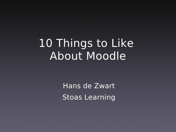 10 Things to Like   About Moodle      Hans de Zwart     Stoas Learning