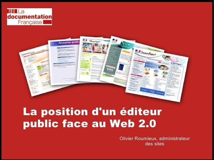 La position d'un éditeur public face au Web 2.0 Olivier Roumieux, administrateur des sites