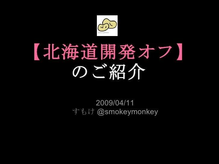 【北海道開発オフ】 のご紹介 2009/04/11 すもけ @smokeymonkey