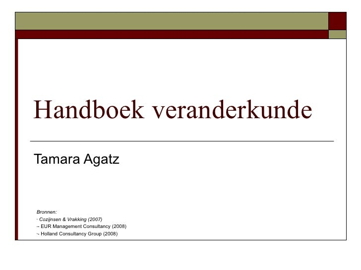 Handboek veranderkunde Tamara Agatz   Bronnen: - Cozijnsen & Vrakking (2007)  -- EUR Management Consultancy (2008)  -- Hol...