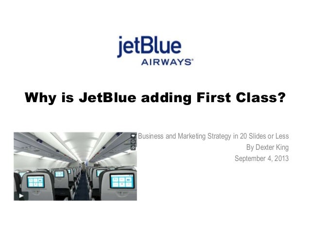 Why is JetBlue adding First Class? Business and Marketing Strategy in 20 Slides or Less By Dexter King September 4, 2013