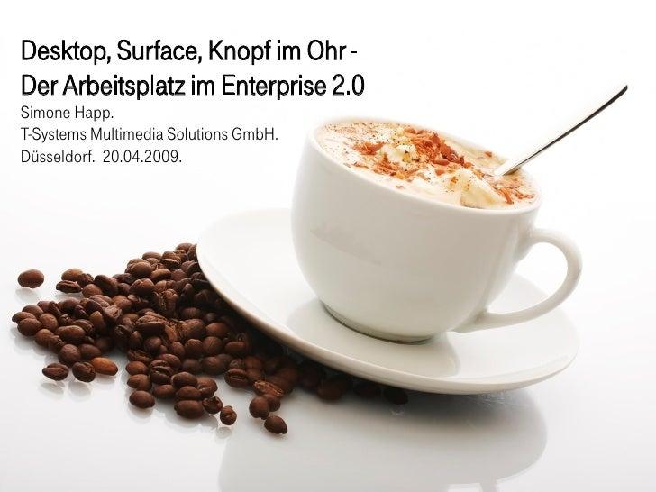 Desktop, Surface, Knopf im Ohr - Der Arbeitsplatz im Enterprise 2.0 Simone Happ. T-Systems Multimedia Solutions GmbH. Düss...