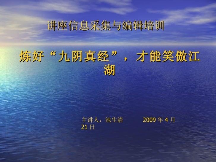 """炼好""""九阴真经"""",才能笑傲江湖 讲座信息采集与编辑培训   主讲人:池生清  2009 年 4 月 21 日"""